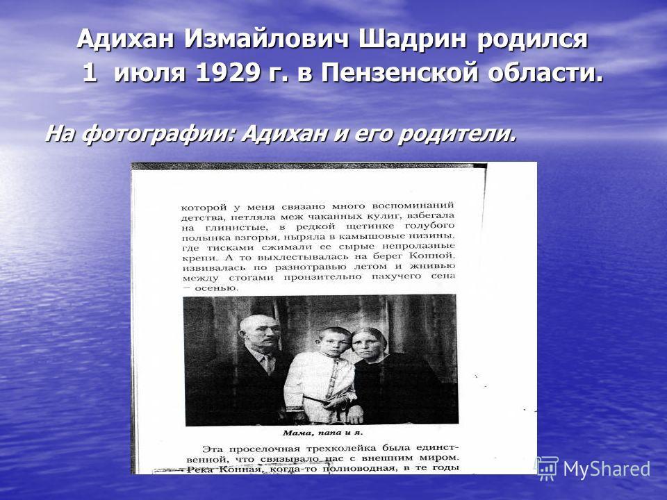 Адихан Измайлович Шадрин родился Адихан Измайлович Шадрин родился 1 июля 1929 г. в Пензенской области. 1 июля 1929 г. в Пензенской области. На фотографии: Адихан и его родители.
