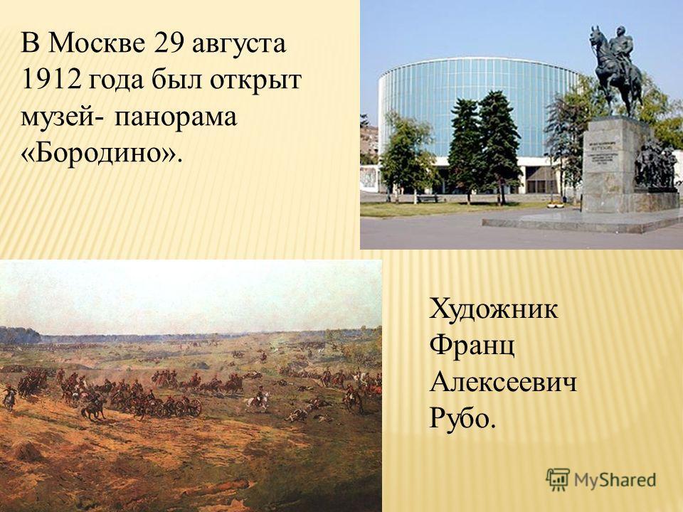 В Москве 29 августа 1912 года был открыт музей- панорама «Бородино». Художник Франц Алексеевич Рубо.
