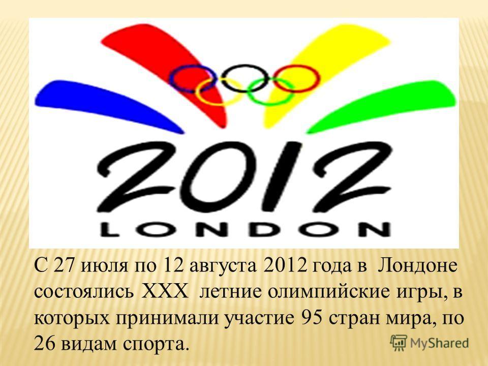 С 27 июля по 12 августа 2012 года в Лондоне состоялись ХХХ летние олимпийские игры, в которых принимали участие 95 стран мира, по 26 видам спорта.