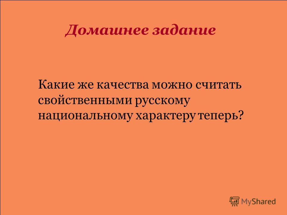 Какие же качества можно считать свойственными русскому национальному характеру теперь? Домашнее задание