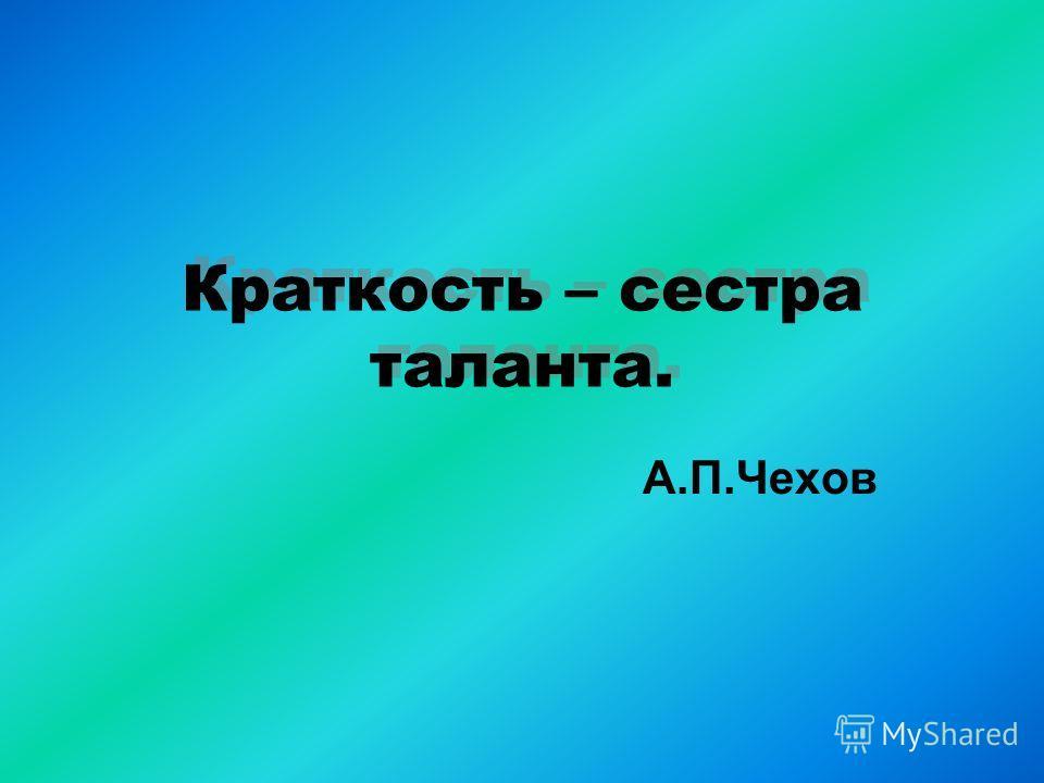 Краткость – сестра таланта. А.П.Чехов
