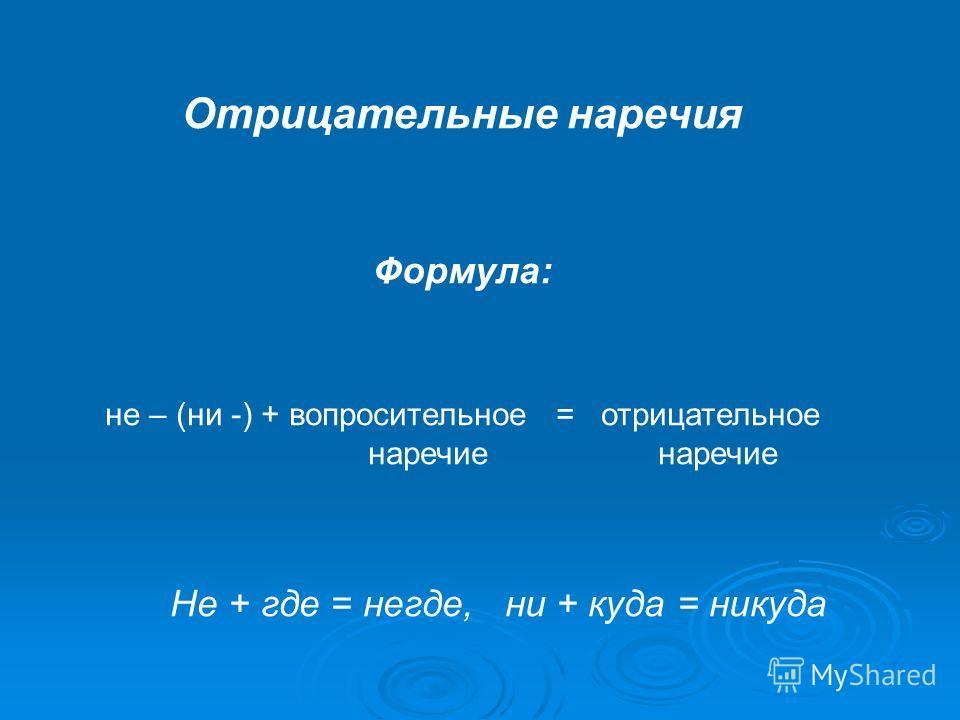Отрицательные наречия Формула: не – (ни -) + вопросительное = отрицательное наречие наречие Не + где = негде, ни + куда = никуда