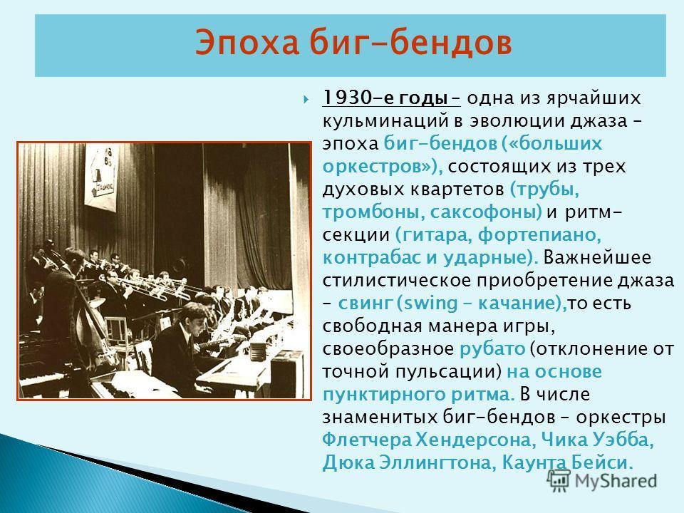 Эпоха биг-бендов 1930-е годы – одна из ярчайших кульминаций в эволюции джаза – эпоха биг-бендов («больших оркестров»), состоящих из трех духовых квартетов (трубы, тромбоны, саксофоны) и ритм- секции (гитара, фортепиано, контрабас и ударные). Важнейше