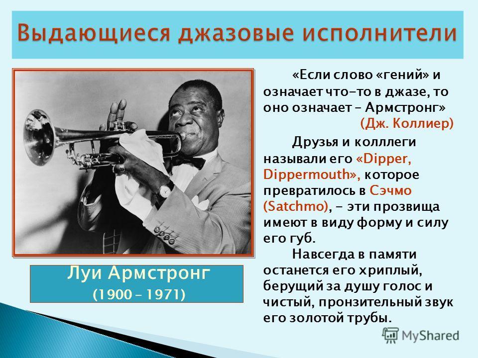 Луи Армстронг (1900 – 1971) «Если слово «гений» и означает что-то в джазе, то оно означает – Армстронг» (Дж. Коллиер) Друзья и колллеги называли его «Dipper, Dippermouth», которое превратилось в Сэчмо (Satchmo), - эти прозвища имеют в виду форму и си