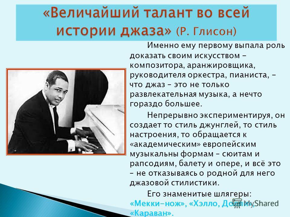 Именно ему первому выпала роль доказать своим искусством - композитора, аранжировщика, руководителя оркестра, пианиста, - что джаз – это не только развлекательная музыка, а нечто гораздо большее. Непрерывно экспериментируя, он создает то стиль джунгл