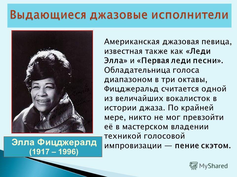 Элла Фицджералд (1917 – 1996) Американская джазовая певица, известная также как «Леди Элла» и «Первая леди песни». Обладательница голоса диапазоном в три октавы, Фицджеральд считается одной из величайших вокалисток в истории джаза. По крайней мере, н