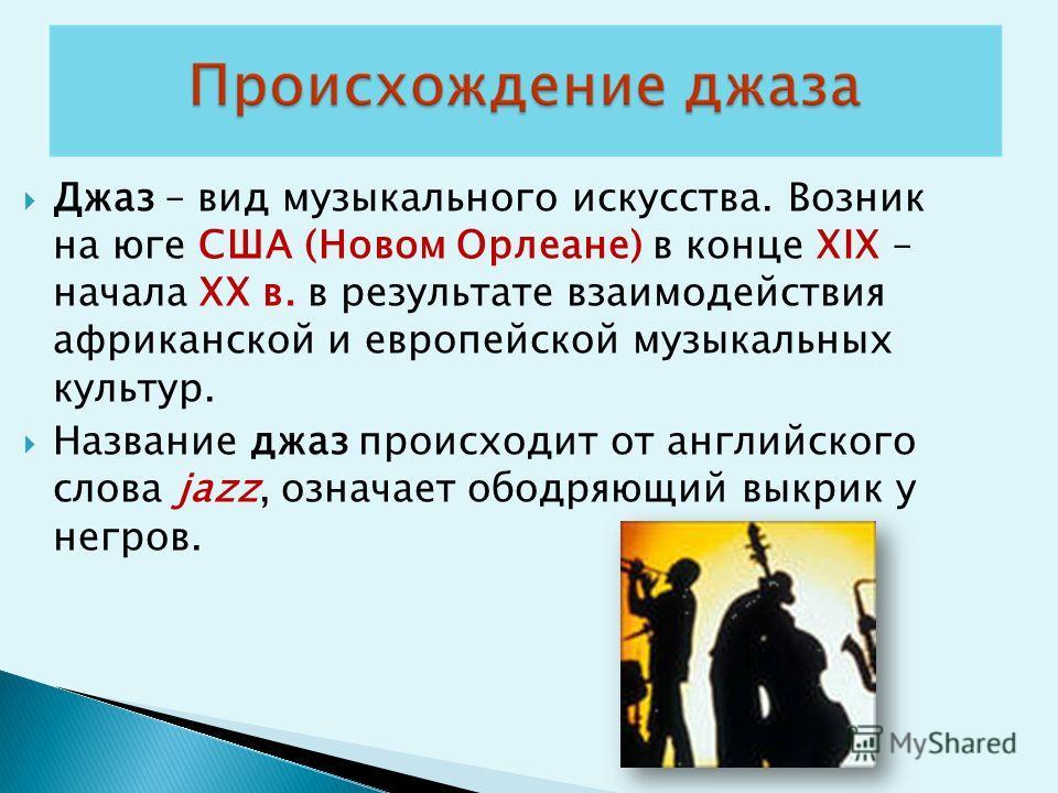 Джаз – вид музыкального искусства. Возник на юге США (Новом Орлеане) в конце XIX – начала XX в. в результате взаимодействия африканской и европейской музыкальных культур. Название джаз происходит от английского слова jazz, означает ободряющий выкрик