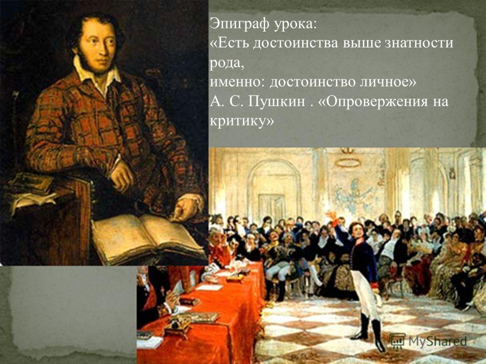 Эпиграф урока: «Есть достоинства выше знатности рода, именно: достоинство личное» А. С. Пушкин. «Опровержения на критику»