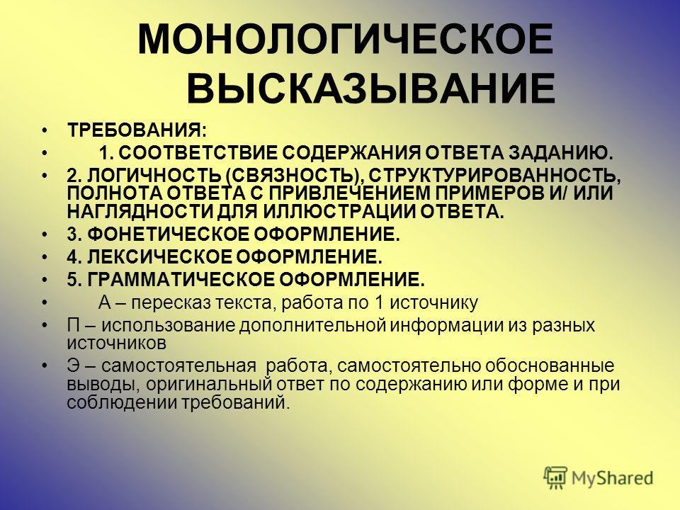МОНОЛОГИЧЕСКОЕ ВЫСКАЗЫВАНИЕ ТРЕБОВАНИЯ: 1. СООТВЕТСТВИЕ СОДЕРЖАНИЯ ОТВЕТА ЗАДАНИЮ. 2. ЛОГИЧНОСТЬ (СВЯЗНОСТЬ), СТРУКТУРИРОВАННОСТЬ, ПОЛНОТА ОТВЕТА С ПРИВЛЕЧЕНИЕМ ПРИМЕРОВ И/ ИЛИ НАГЛЯДНОСТИ ДЛЯ ИЛЛЮСТРАЦИИ ОТВЕТА. 3. ФОНЕТИЧЕСКОЕ ОФОРМЛЕНИЕ. 4. ЛЕКСИЧ