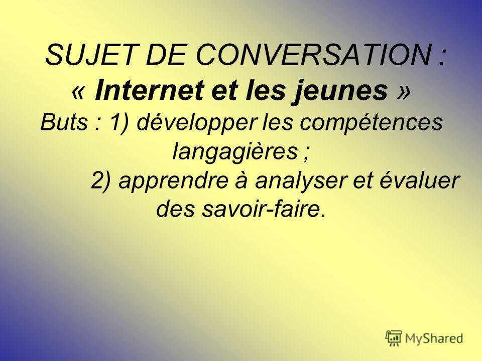 SUJET DE CONVERSATION : « Internet et les jeunes » Buts : 1) développer les compétences langagières ; 2) apprendre à analyser et évaluer des savoir-faire.