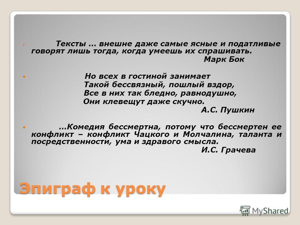 Эпиграф к уроку Тексты … внешне даже самые ясные и податливые говорят лишь тогда, когда умеешь их спрашивать. Марк Бок Но всех в гостиной занимает Такой бессвязный, пошлый вздор, Все в них так бледно, равнодушно, Они клевещут даже скучно. А.С. Пушкин