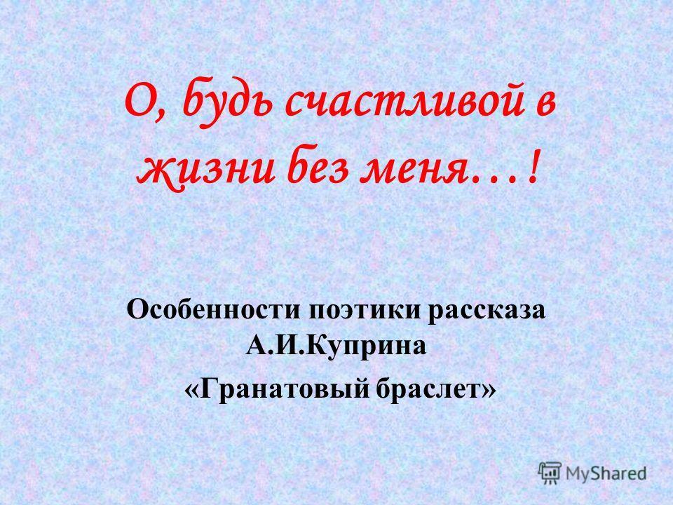 О, будь счастливой в жизни без меня…! Особенности поэтики рассказа А.И.Куприна «Гранатовый браслет»