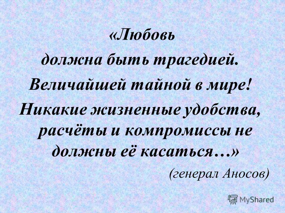 «Любовь должна быть трагедией. Величайшей тайной в мире! Никакие жизненные удобства, расчёты и компромиссы не должны её касаться…» (генерал Аносов)