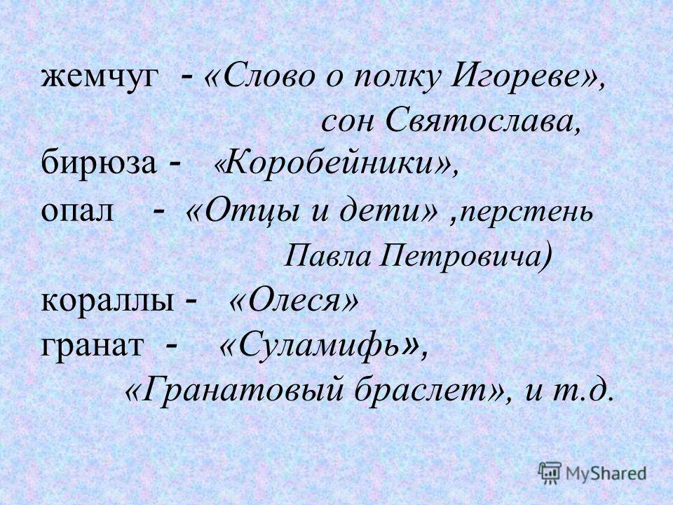 жемчуг - «Слово о полку Игореве», сон Святослава, бирюза - « Коробейники», опал - «Отцы и дети», перстень Павла Петровича ) кораллы - «Олеся» гранат - «Суламифь », «Гранатовый браслет», и т.д.
