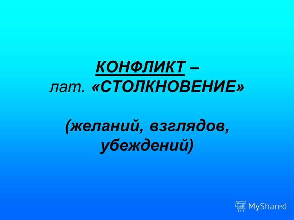 КОНФЛИКТ – лат. «СТОЛКНОВЕНИЕ» (желаний, взглядов, убеждений)