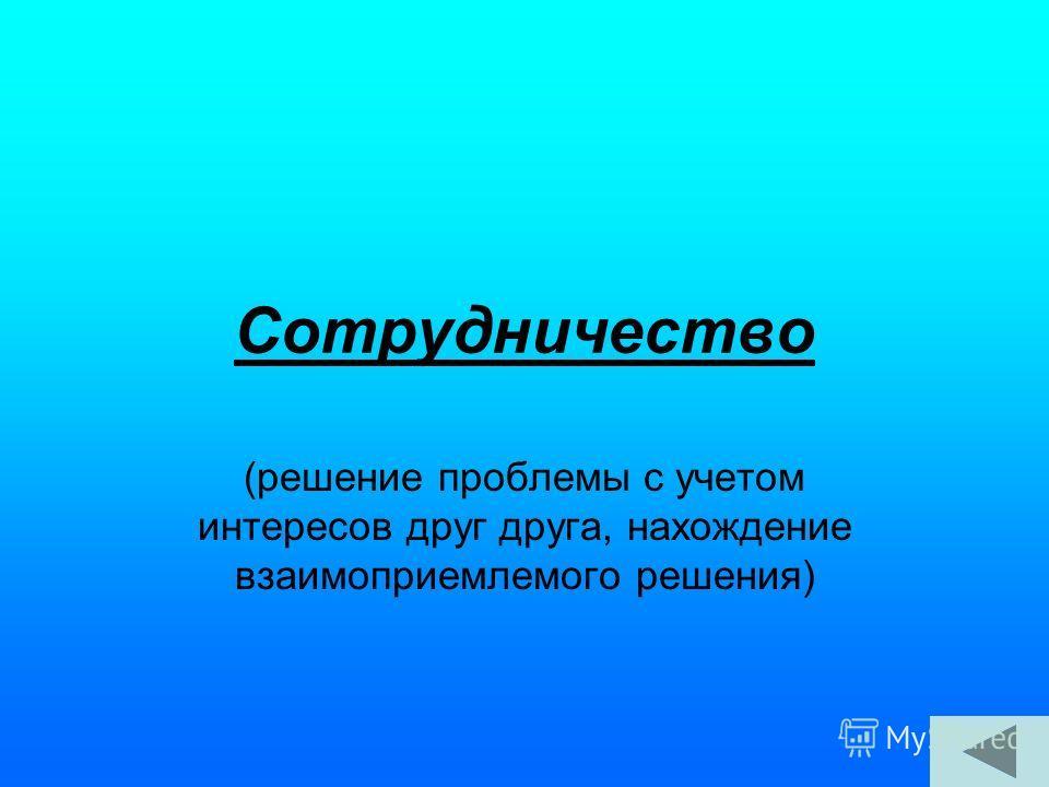 Сотрудничество (решение проблемы с учетом интересов друг друга, нахождение взаимоприемлемого решения)