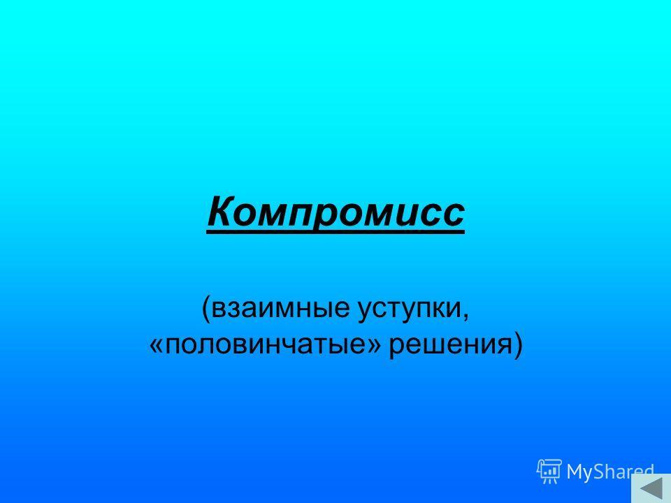 Компромисс (взаимные уступки, «половинчатые» решения)