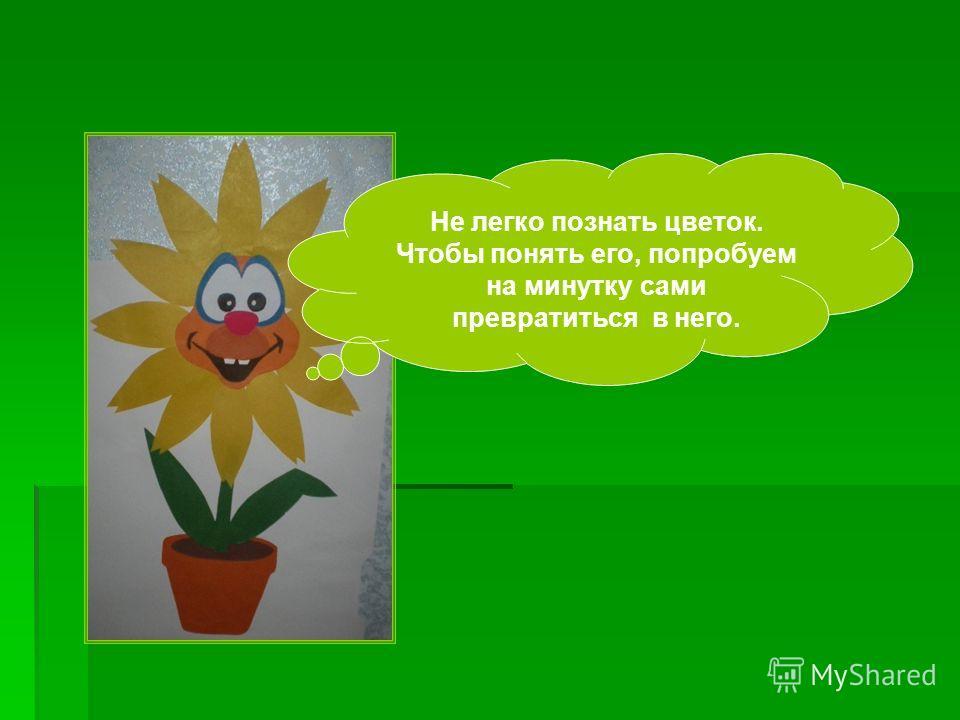 Не легко познать цветок. Чтобы понять его, попробуем на минутку сами превратиться в него.