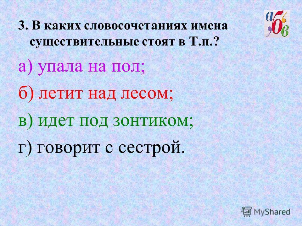 3. В каких словосочетаниях имена существительные стоят в Т.п.? а) упала на пол; б) летит над лесом; в) идет под зонтиком; г) говорит с сестрой.