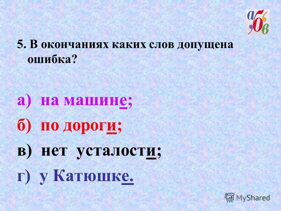 5. В окончаниях каких слов допущена ошибка? а) на машине; б) по дороги; в) нет усталости; г) у Катюшке.