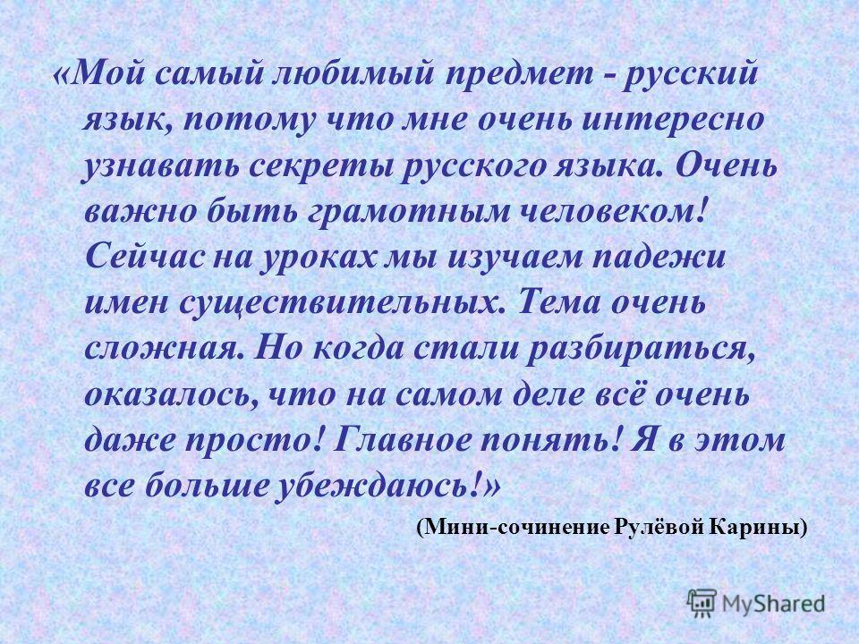 «Мой самый любимый предмет - русский язык, потому что мне очень интересно узнавать секреты русского языка. Очень важно быть грамотным человеком! Сейчас на уроках мы изучаем падежи имен существительных. Тема очень сложная. Но когда стали разбираться,
