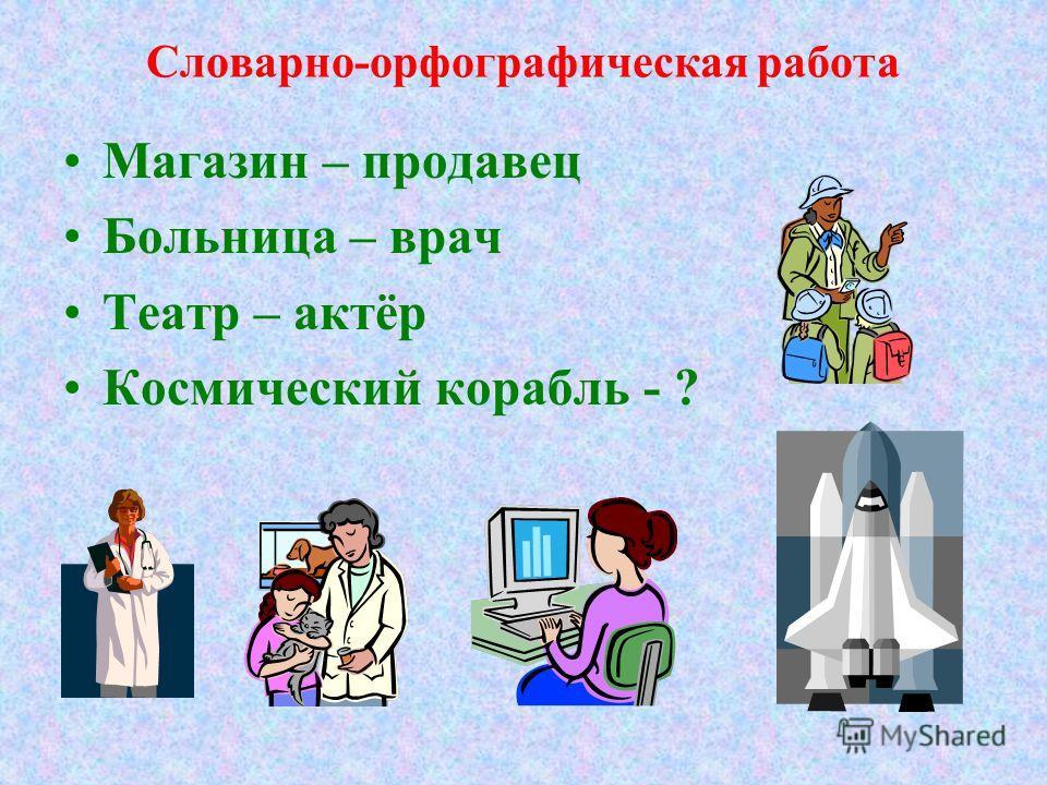 Словарно-орфографическая работа Магазин – продавец Больница – врач Театр – актёр Космический корабль - ?