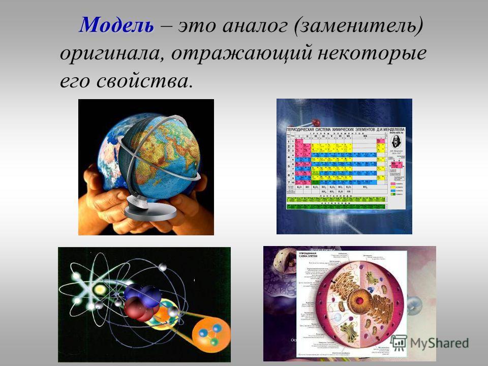 Модель Модель – это аналог (заменитель) оригинала, отражающий некоторые его свойства.