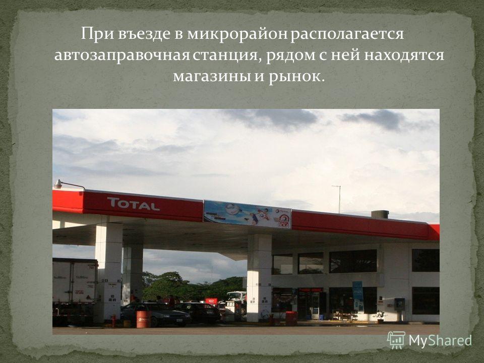 При въезде в микрорайон располагается автозаправочная станция, рядом с ней находятся магазины и рынок.