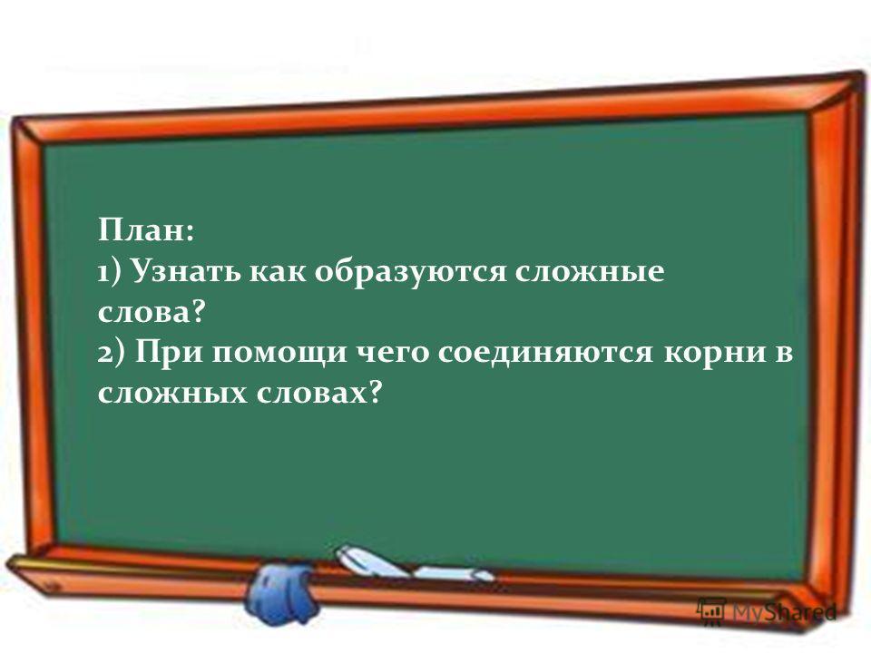 План: 1) Узнать как образуются сложные слова? 2) При помощи чего соединяются корни в сложных словах?