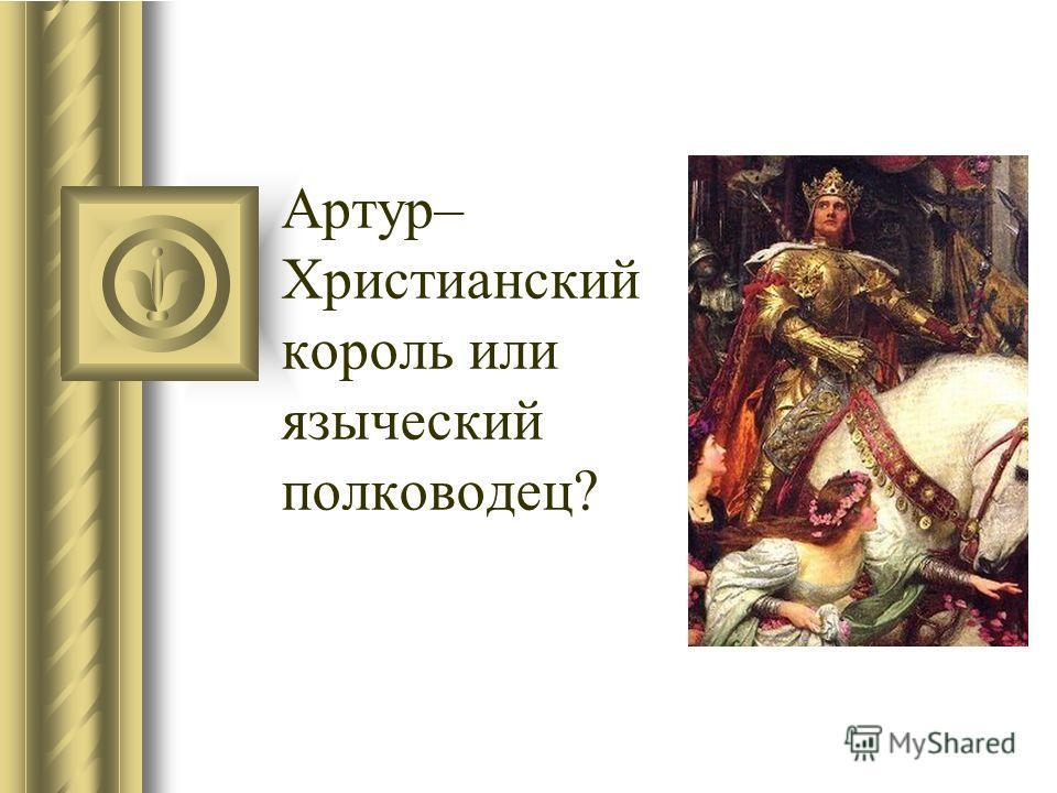 Артур– Христианский король или языческий полководец?