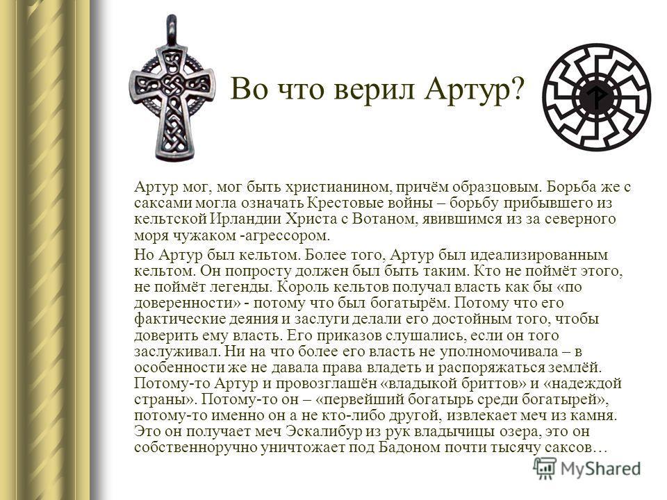 Во что верил Артур? Артур мог, мог быть христианином, причём образцовым. Борьба же с саксами могла означать Крестовые войны – борьбу прибывшего из кельтской Ирландии Христа с Вотаном, явившимся из за северного моря чужаком -агрессором. Но Артур был к