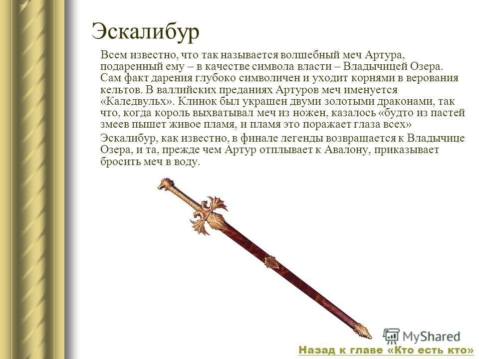 Эскалибур Всем известно, что так называется волшебный меч Артура, подаренный ему – в качестве символа власти – Владычицей Озера. Сам факт дарения глубоко символичен и уходит корнями в верования кельтов. В валлийских преданиях Артуров меч именуется «К
