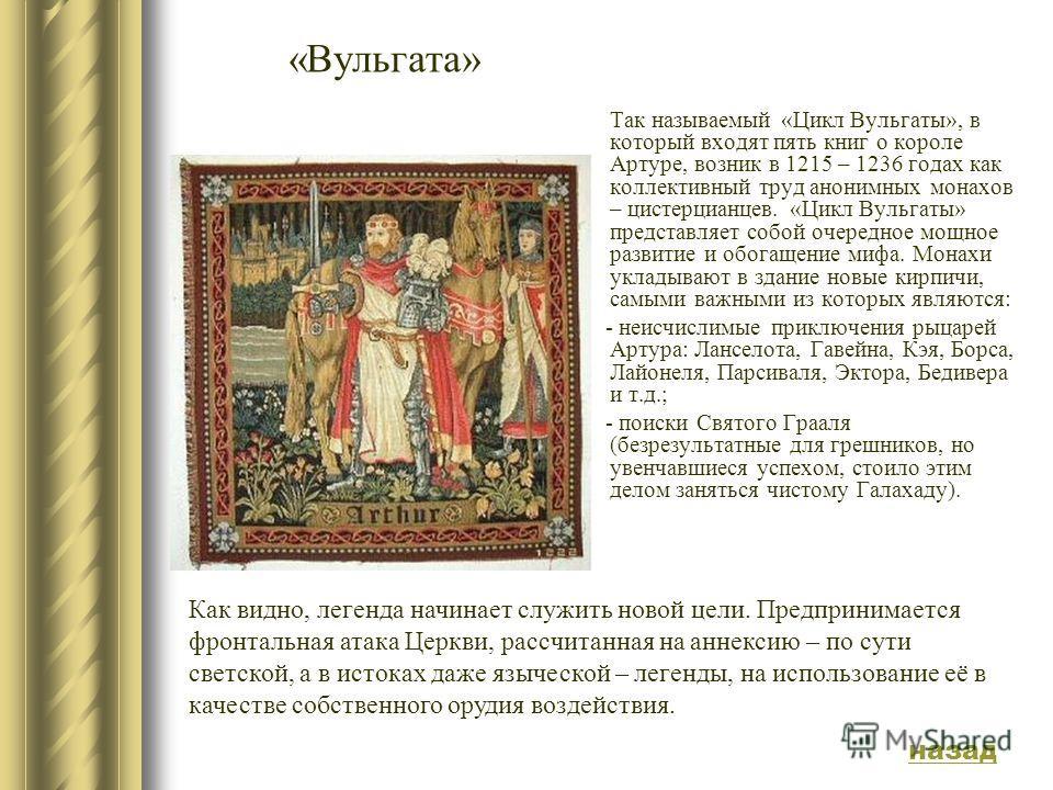 «Вульгата» Так называемый «Цикл Вульгаты», в который входят пять книг о короле Артуре, возник в 1215 – 1236 годах как коллективный труд анонимных монахов – цистерцианцев. «Цикл Вульгаты» представляет собой очередное мощное развитие и обогащение мифа.