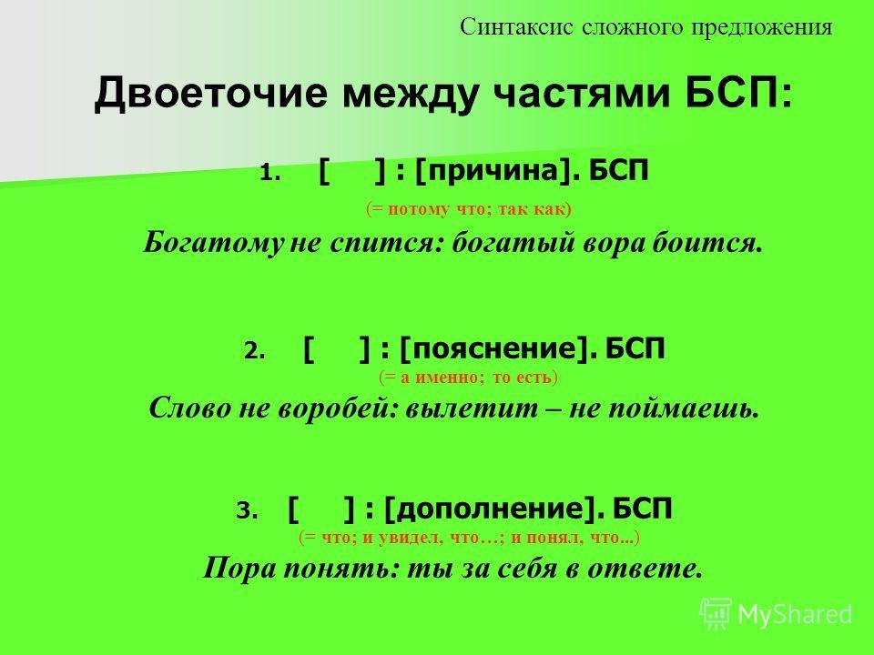 Двоеточие между частями БСП: 1. 1. [ ] : [причина]. БСП (= потому что; так как) Богатому не спится: богатый вора боится. 2. 2. [ ] : [пояснение]. БСП (= а именно; то есть) Слово не воробей: вылетит – не поймаешь. 3. 3. [ ] : [дополнение]. БСП (= что;