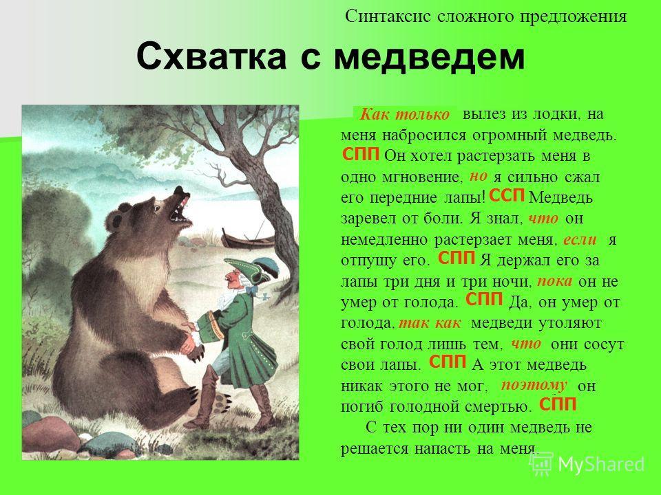 Схватка с медведем Как только я вылез из лодки, на меня набросился огромный медведь.......... Он хотел растерзать меня в одно мгновение, но я сильно сжал его передние лапы ! …….. Медведь заревел от боли. Я знал, что он немедленно растерзает меня, есл
