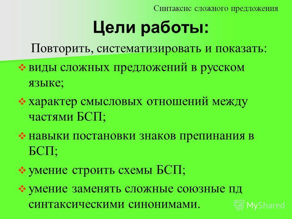 Цели работы: Синтаксис сложного предложения Повторить, систематизировать и показать: виды сложных предложений в русском языке; характер смысловых отношений между частями БСП; навыки постановки знаков препинания в БСП; умение строить схемы БСП; умение