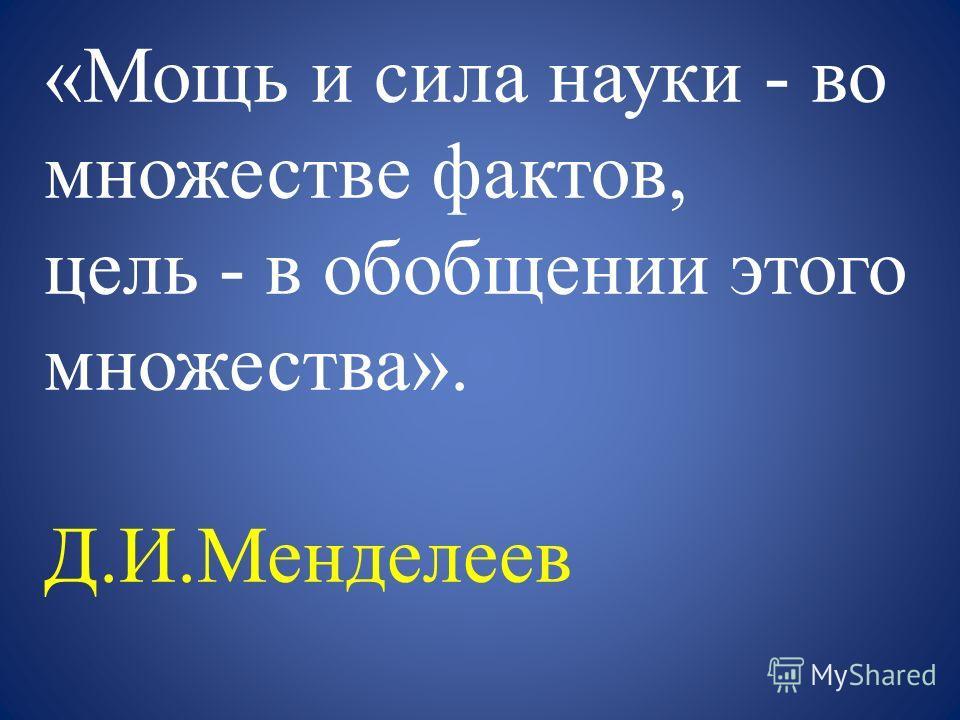 «Мощь и сила науки - во множестве фактов, цель - в обобщении этого множества». Д.И.Менделеев