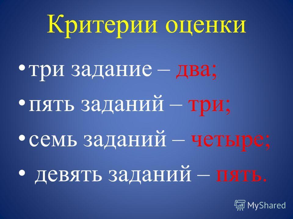 Критерии оценки три задание – два; пять заданий – три; семь заданий – четыре; девять заданий – пять.