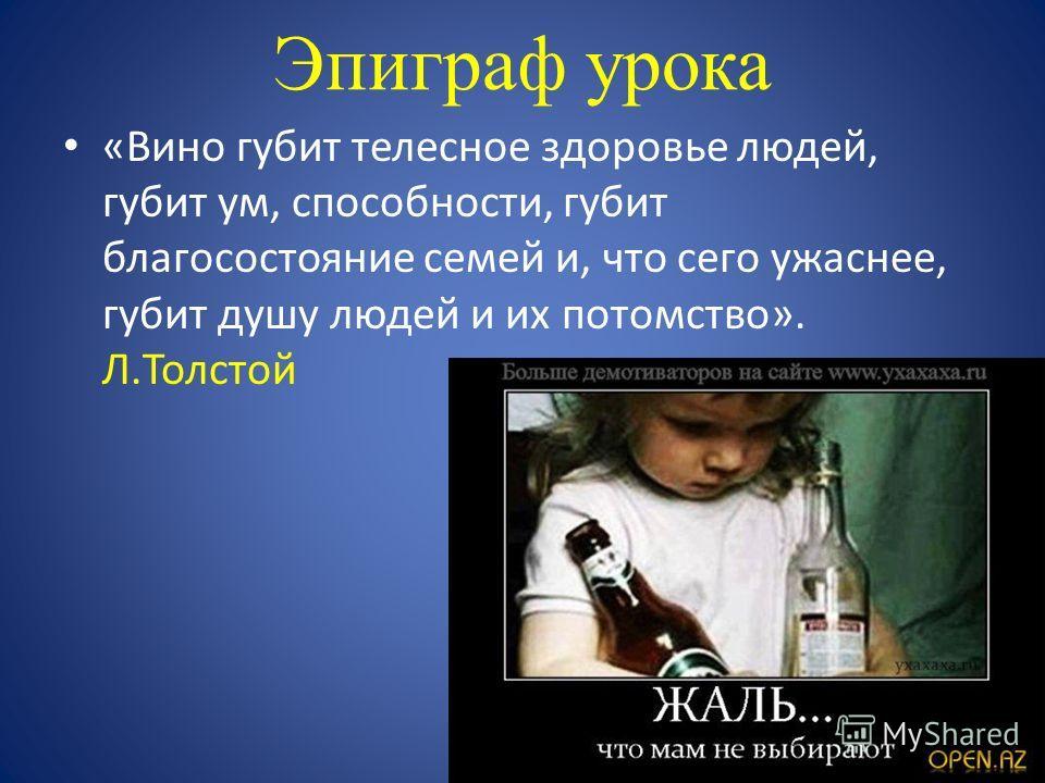 Эпиграф урока «Вино губит телесное здоровье людей, губит ум, способности, губит благосостояние семей и, что сего ужаснее, губит душу людей и их потомство». Л.Толстой