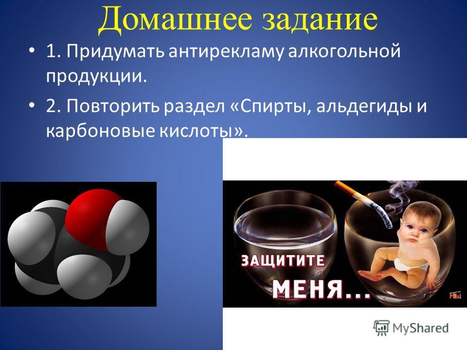 Домашнее задание 1. Придумать антирекламу алкогольной продукции. 2. Повторить раздел «Спирты, альдегиды и карбоновые кислоты».