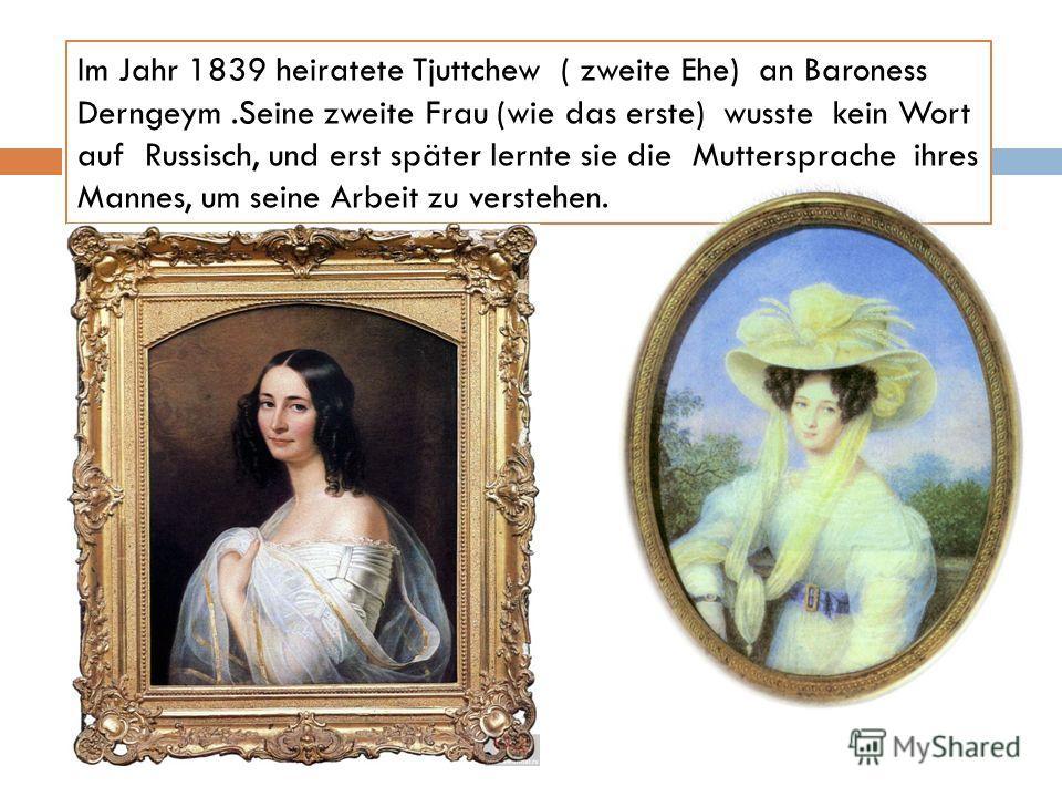 Im Jahr 1839 heiratete Tjuttchew ( zweite Ehe) an Baroness Derngeym.Seine zweite Frau (wie das erste) wusste kein Wort auf Russisch, und erst später lernte sie die Muttersprache ihres Mannes, um seine Arbeit zu verstehen.