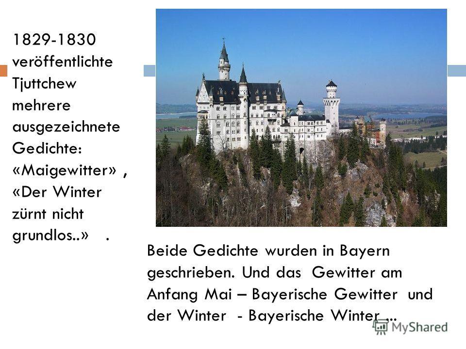 Beide Gedichte wurden in Bayern geschrieben. Und das Gewitter am Anfang Mai – Bayerische Gewitter und der Winter - Bayerische Winter... 1829-1830 veröffentlichte Tjuttchew mehrere ausgezeichnete Gedichte: «Maigewitter», «Der Winter zürnt nicht grundl