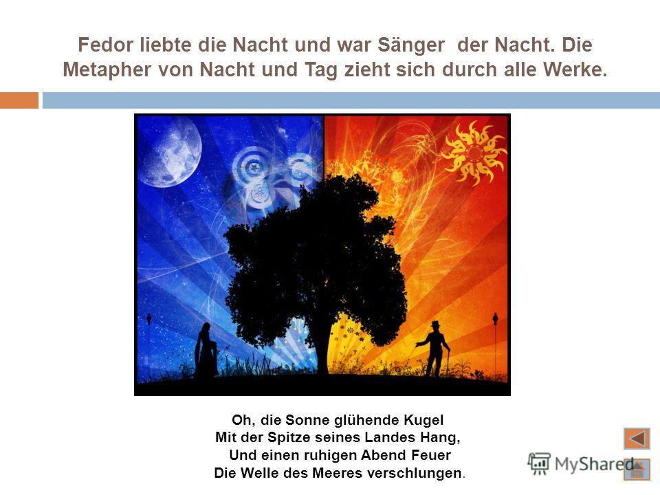 Fedor liebte die Nacht und war Sänger der Nacht. Die Metapher von Nacht und Tag zieht sich durch alle Werke. Oh, die Sonne glühende Kugel Mit der Spitze seines Landes Hang, Und einen ruhigen Abend Feuer Die Welle des Meeres verschlungen.