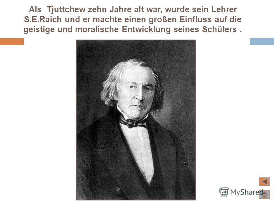 Als Tjuttchew zehn Jahre alt war, wurde sein Lehrer S.E.Raich und er machte einen großen Einfluss auf die geistige und moralische Entwicklung seines Schülers.