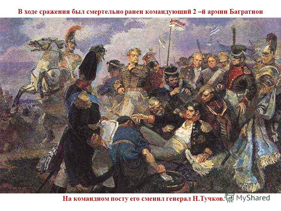 На командном посту его сменил генерал Н.Тучков. В ходе сражения был смертельно ранен командующий 2 –й армии Багратион