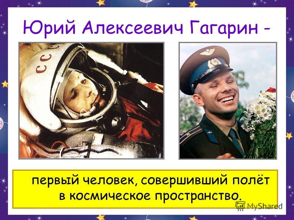Юрий Алексеевич Гагарин - первый человек, совершивший полёт в космическое пространство.