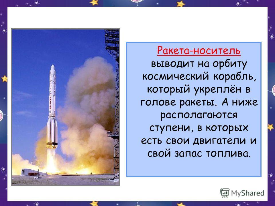 Ракета-носитель выводит на орбиту космический корабль, который укреплён в голове ракеты. А ниже располагаются ступени, в которых есть свои двигатели и свой запас топлива.