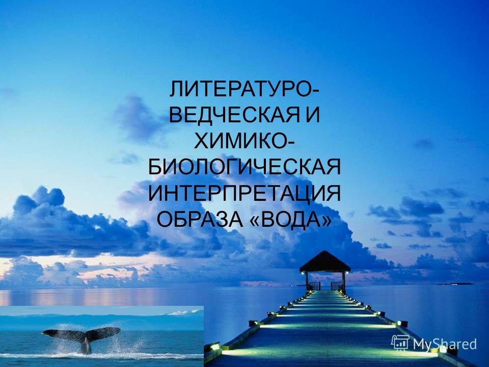 ЛИТЕРАТУРО- ВЕДЧЕСКАЯ И ХИМИКО- БИОЛОГИЧЕСКАЯ ИНТЕРПРЕТАЦИЯ ОБРАЗА «ВОДА»