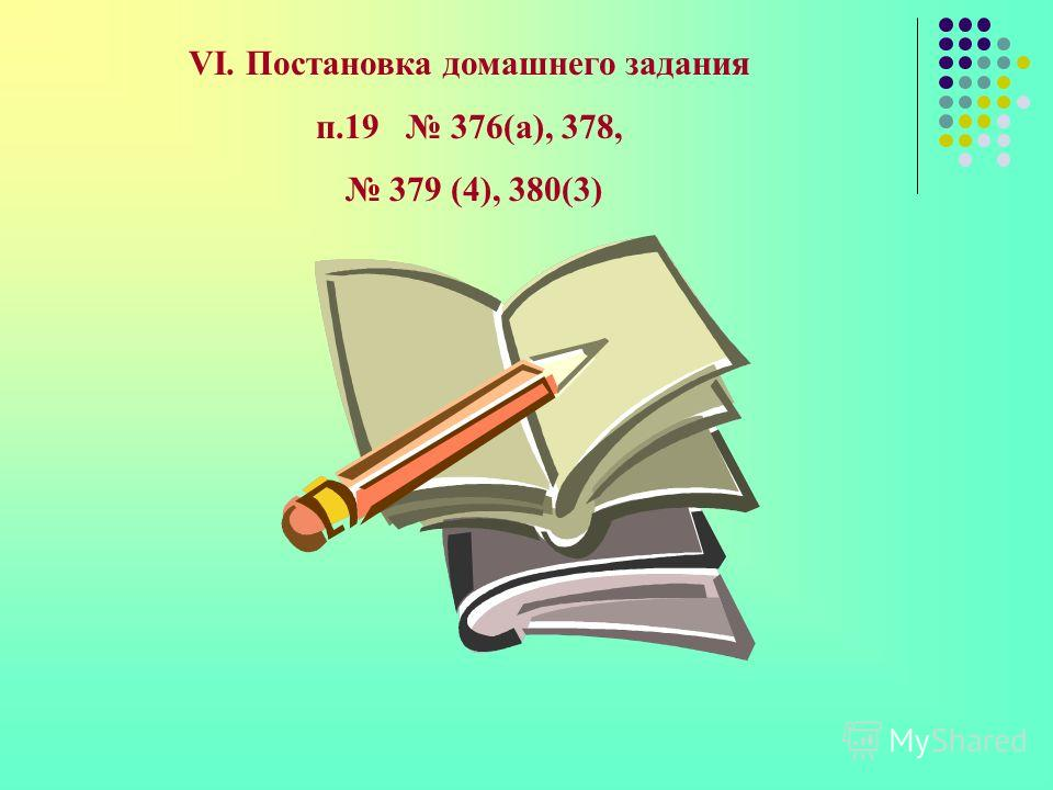 VI. Постановка домашнего задания п.19 376(а), 378, 379 (4), 380(3)