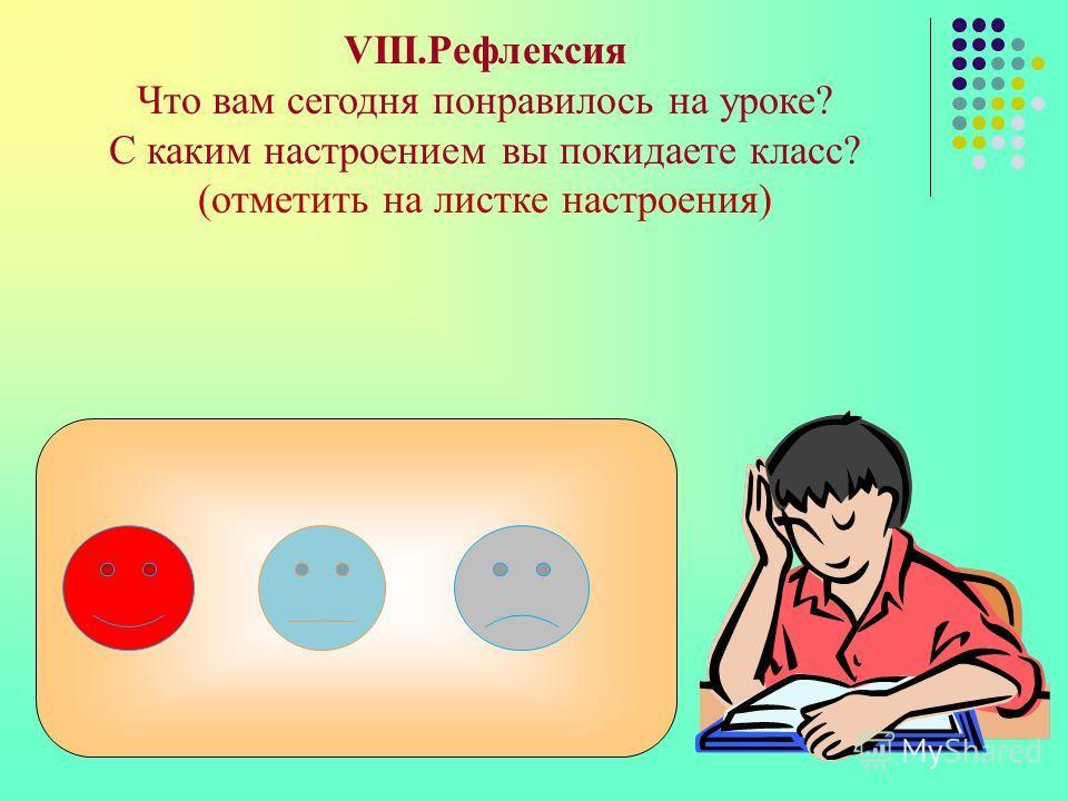 VIII.Рефлексия Что вам сегодня понравилось на уроке? С каким настроением вы покидаете класс? (отметить на листке настроения)